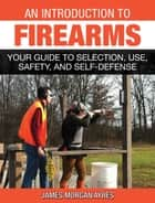 An Introduction to Firearms - Your Guide to Selection, Use, Safety, and Self-Defense ebook by James Morgan Ayres