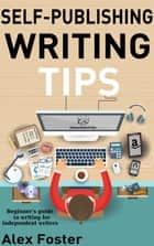 Self-Publishing Writing Tips: Beginner's Guide to Writing for Independent Writers ebook by Alex Foster