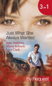 Just What She Always Wanted: The Nurse's Secret Son / The Surgeon's Engagement Wish / The Emergency Doctor's Daughter (Mills & Boon By Request) ebook by Amy Andrews,Alison Roberts,Lucy Clark