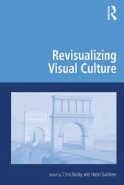 Revisualizing Visual Culture ebook by Chris Bailey, Hazel Gardiner
