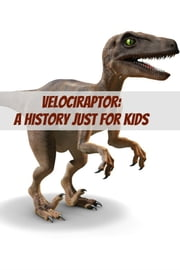 Velociraptor: A History Just for Kids ebook by KidCaps