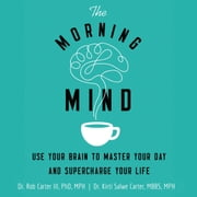 The Morning Mind - Use Your Brain to Master Your Day and Supercharge Your Life audiobook by Dr. Robert Carter III, Kirti Salwe Carter, MBBS, MPH