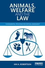Animals, Welfare and the Law - Fundamental Principles for Critical Assessment ebook by Ian A. Robertson