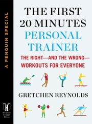 The First 20 Minutes Personal Trainer - The Right--and the Wrong--Workouts for Everyone (A Penguin Special from Hudson S treet Press) ebook by Gretchen Reynolds