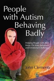 People with Autism Behaving Badly: Helping People with ASD Move On from Behavioral and Emotional Challenges ebook by Clements, John