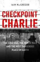 Checkpoint Charlie - The Cold War, the Berlin Wall and the Most Dangerous Place on Earth ebook by Iain MacGregor
