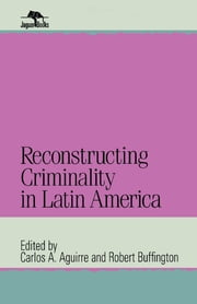 Reconstructing Criminality in Latin America ebook by Carlos A. Aguirre,Robert Buffington