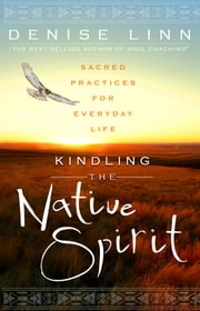 Kindling the Native Spirit - Sacred Practices for Everyday Life ebook by Denise Linn