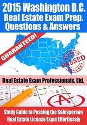 2015 Washington D.C. Real Estate Exam Prep Questions and Answers: Study Guide to Passing the Salesperson Real Estate License Exam Effortlessly ebook by Real Estate Exam Professionals Ltd.