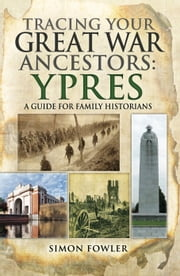 Tracing your Great War Ancestors: Ypres - A Guide for Family Historians ebook by Simon Fowler