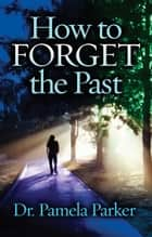 How to Forget the Past ebook by Dr. Pamela Parker