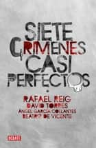 Siete crímenes casi perfectos ebook by Rafael Reig,David Torres,Beatriz de Vicente