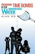 Ticking Time Bombs in our Drinking Water ebook by Alan Ng
