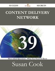 Content Delivery Network 39 Success Secrets - 39 Most Asked Questions On Content Delivery Network - What You Need To Know ebook by Susan Cook