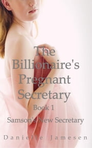 The Billionaire's Pregnant Secretary 1: Samson's New Secretary - The Billionaire's Pregnant Secretary, #1 ebook by Danielle Jamesen