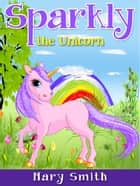 Sparkly the Unicorn ebook by Mary Smith