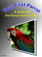 Your First Parrot: A Guide For The Parrot Owner To Be ebook by Brad Shirley