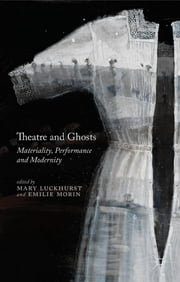 Theatre and Ghosts - Materiality, Performance and Modernity ebook by Professor Mary Luckhurst,Emilie Morin