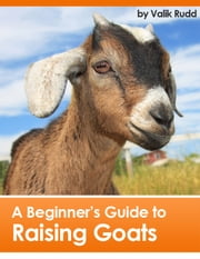 A Beginner's Guide To Raising Goats ebook by Valik Rudd