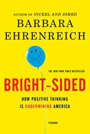 Bright-sided - How the Relentless Promotion of Positive Thinking Has Undermined America ebook by Barbara Ehrenreich