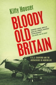 Bloody Old Britain - O.G.S. Crawford And The Archaeology Of Modern Life ebook by