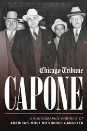 Capone - A Photographic Portrait of America's Most Notorious Gangster ebook by Chicago Tribune Staff