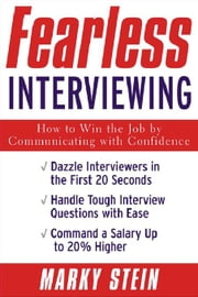 Fearless Interviewing:How to Win the Job by Communicating with Confidence: How to Win the Job by Communicating with Confidence ebook by Stein, Marky