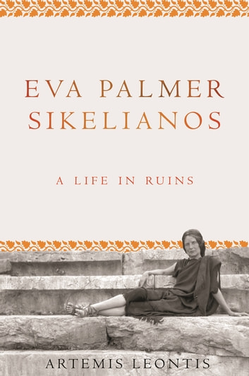 Eva Palmer Sikelianos - A Life in Ruins ebook by Artemis Leontis