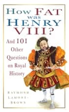 How Fat Was Henry VIII? - And Other Questions on Royal History ebook by Raymond Lamont Brown