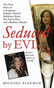 Seduced by Evil - The True Story of a Gorgeous Stripper-Turned-Suburban-Mom, Her Secret Past, and a Ruthless Murder ebook by Michael Fleeman