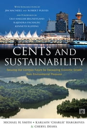 Cents and Sustainability - Securing Our Common Future by Decoupling Economic Growth from Environmental Pressures ebook by Cheryl Desha,Charlie Hargroves,Michael Harrison Smith