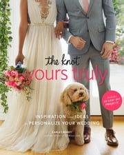 The Knot Yours Truly - Inspiration and Ideas to Personalize Your Wedding ebook by Carley Roney
