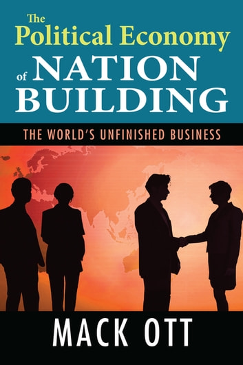 The Political Economy of Nation Building - The World's Unfinished Business ebook by Mack Ott