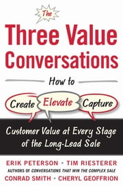 The Three Value Conversations: How to Create, Elevate, and Capture Customer Value at Every Stage of the Long-Lead Sale ebook by Erik Peterson,Tim Riesterer,Conrad Smith,Cheryl Geoffrion