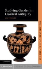 Studying Gender in Classical Antiquity ebook by Lin Foxhall