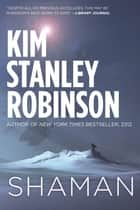 Shaman - A novel of the Ice Age eBook by Kim Stanley Robinson