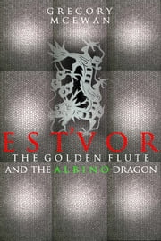 Est'vor: The Golden Flute And The Albino Dragon ebook by Gregory McEwan