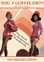 You F'Coffee Sir?!!! - Book 1 - The Real Air Hostesses Handbook. ebook by Liz & Julie