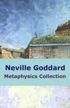Neville Goddard Metaphysics Collection 電子書 by Neville Goddard