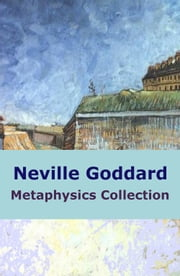 Neville Goddard Metaphysics Collection ebook by Neville Goddard
