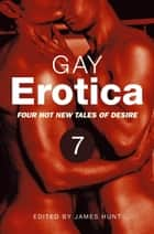Gay Erotica, Volume 7 - Four hot new tales of desire ebook by James Hunt