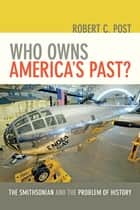 Who Owns America's Past? - The Smithsonian and the Problem of History ebook by Robert C. Post