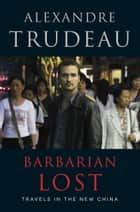 Barbarian Lost - Travels in the New China ebook by Alexandre Trudeau