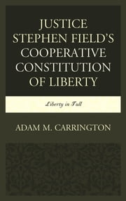 Justice Stephen Field's Cooperative Constitution of Liberty - Liberty in Full ebook by Adam M. Carrington