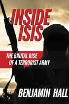 Inside ISIS - The Brutal Rise of a Terrorist Army ebook by Benjamin Hall