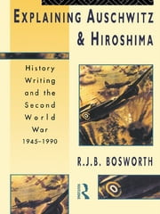 Explaining Auschwitz and Hiroshima - Historians and the Second World War, 1945-1990 ebook by Richard J. B. Bosworth