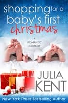 Shopping for a Baby's First Christmas - Romantic Comedy Holiday Story ebook by Julia Kent