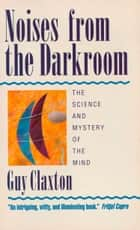 Noises from the Darkroom: The Science and Mystery of the Mind ebook by Guy Claxton