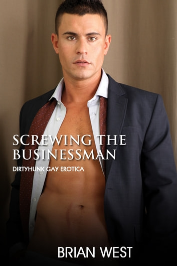 Screwing the Businessman (Dirtyhunk Gay Erotica) ebook by Brian West