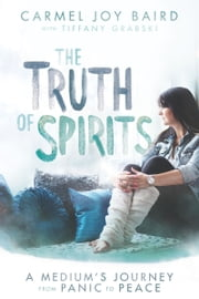 The Truth of Spirits - A Medium's Journey from Panic to Peace ebook by Carmel Baird